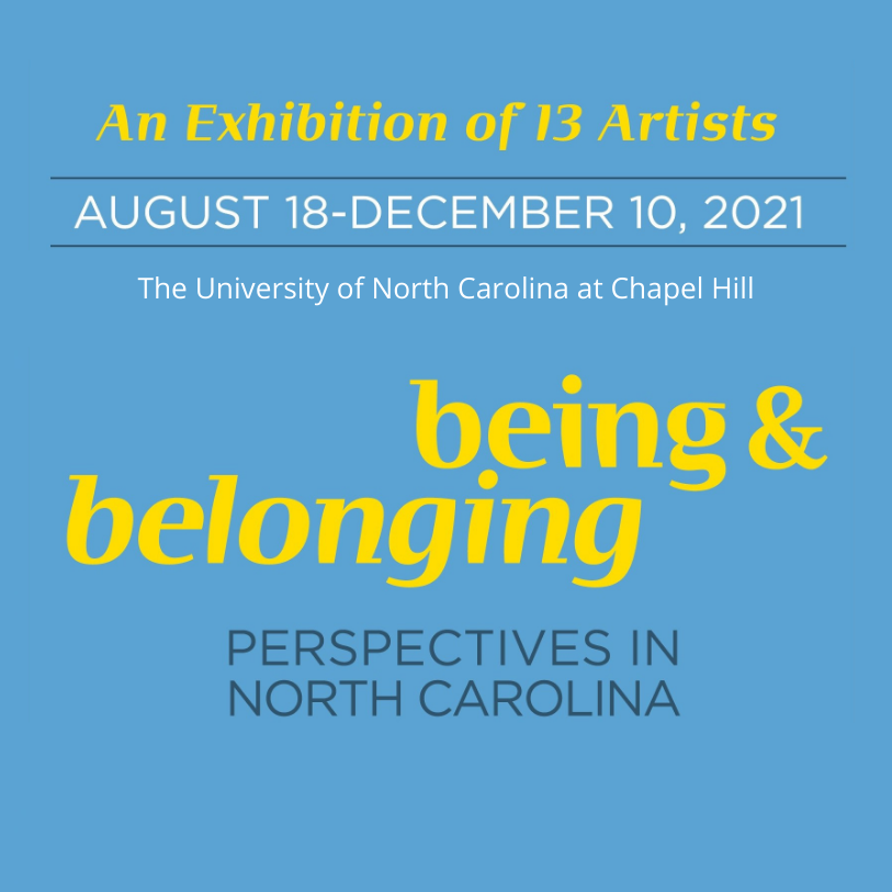 """An Exhibition of 13 Artists, August 18-December 10, 2021, UNC at Chapel Hill, """"being and belonging: perspectives in North Carolina"""""""